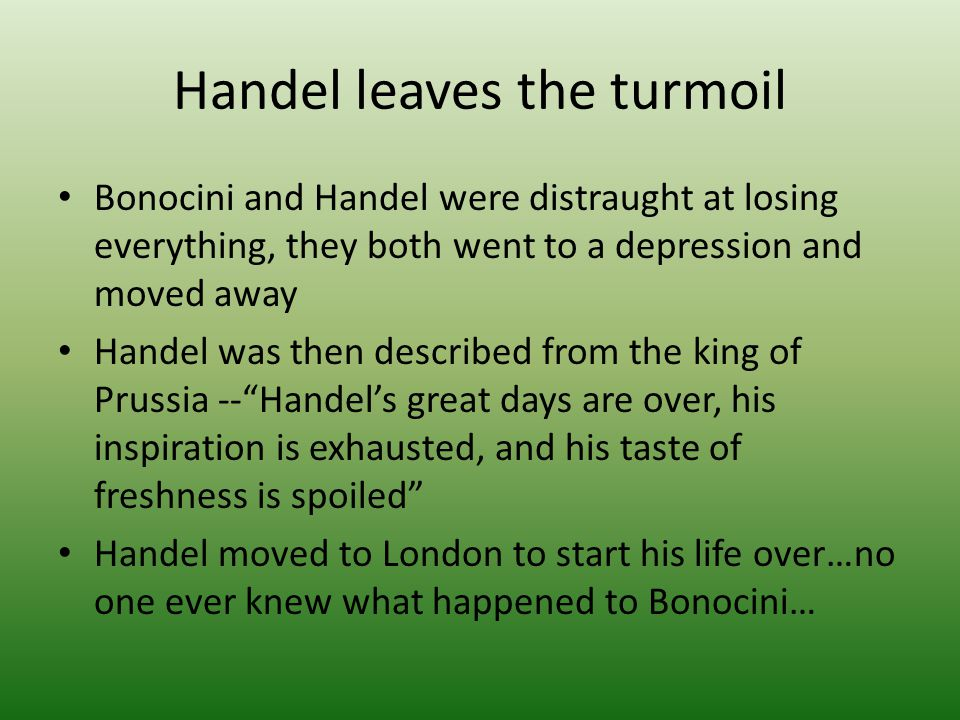 Handel leaves the turmoil Bonocini and Handel were distraught at losing everything, they both went to a depression and moved away Handel was then desc