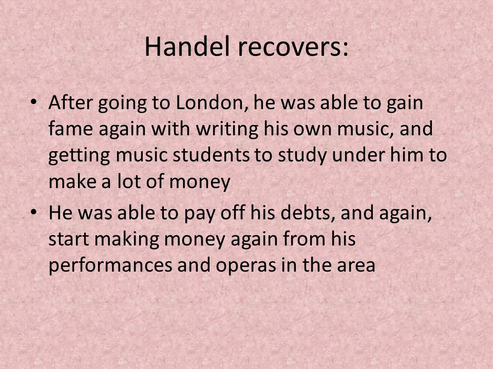 Handel recovers: After going to London, he was able to gain fame again with writing his own music, and getting music students to study under him to ma