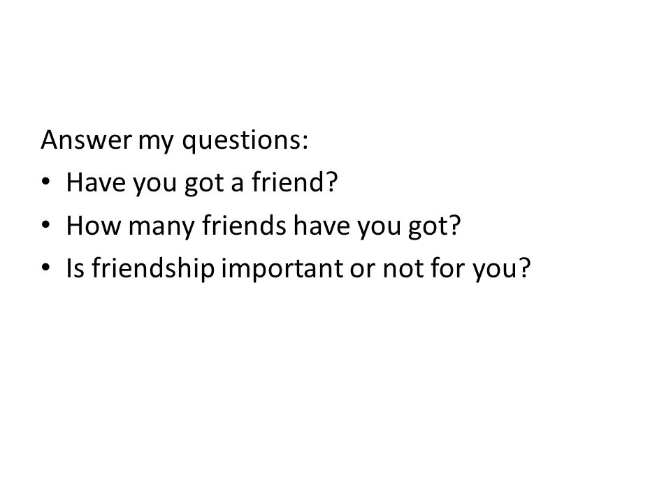 Answer my questions: Have you got a friend? How many friends have you got? Is friendship important or not for you?