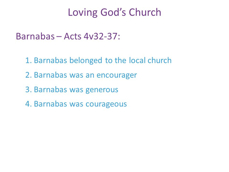 Barnabas – Acts 4v32-37: Loving God's Church 1.Barnabas belonged to the local church 2.Barnabas was an encourager 3.Barnabas was generous 4.Barnabas was courageous