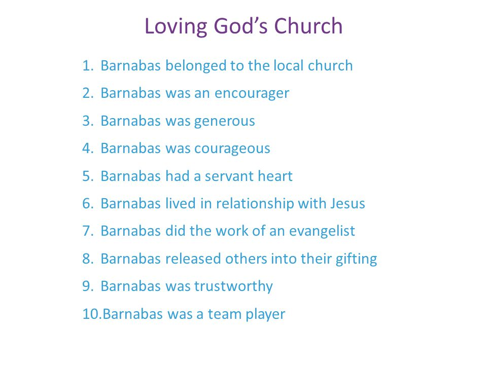 Loving God's Church 1.Barnabas belonged to the local church 2.Barnabas was an encourager 3.Barnabas was generous 4.Barnabas was courageous 5.Barnabas had a servant heart 6.Barnabas lived in relationship with Jesus 7.Barnabas did the work of an evangelist 8.Barnabas released others into their gifting 9.Barnabas was trustworthy 10.Barnabas was a team player