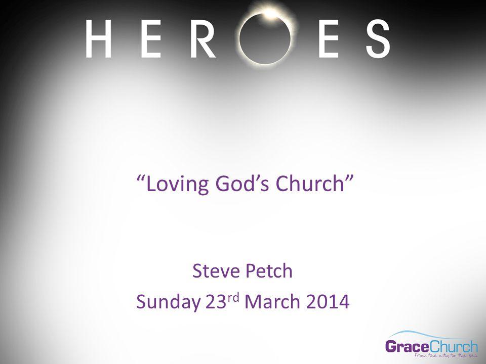 Steve Petch Sunday 23 rd March 2014 Loving God's Church