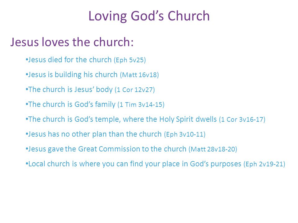 Jesus loves the church: Jesus died for the church (Eph 5v25) Jesus is building his church (Matt 16v18) The church is Jesus' body (1 Cor 12v27) The church is God's family (1 Tim 3v14-15) The church is God's temple, where the Holy Spirit dwells (1 Cor 3v16-17) Jesus has no other plan than the church (Eph 3v10-11) Jesus gave the Great Commission to the church (Matt 28v18-20) Local church is where you can find your place in God's purposes (Eph 2v19-21) Loving God's Church