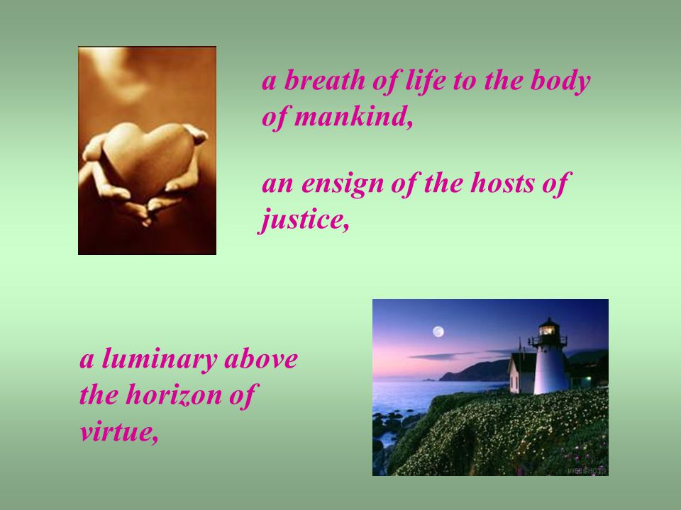 a breath of life to the body of mankind, an ensign of the hosts of justice, a luminary above the horizon of virtue,