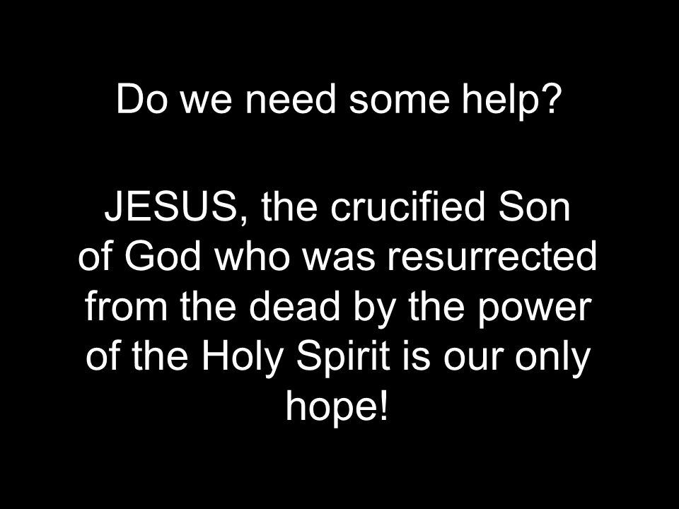 Do we need some help? JESUS, the crucified Son of God who was resurrected from the dead by the power of the Holy Spirit is our only hope!