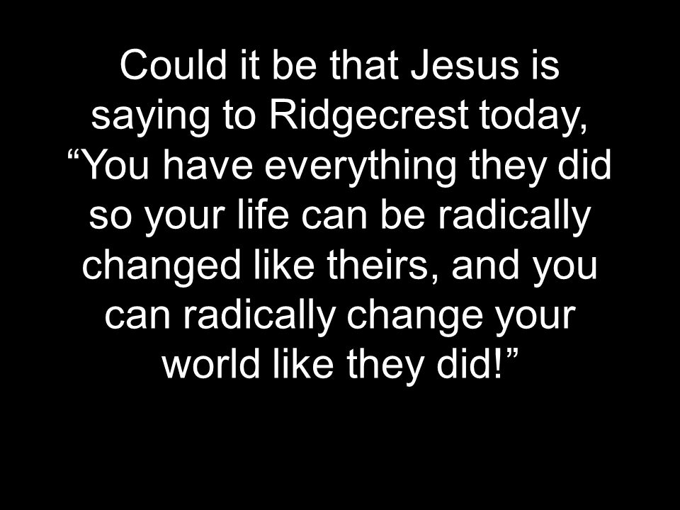 Could it be that Jesus is saying to Ridgecrest today, You have everything they did so your life can be radically changed like theirs, and you can radically change your world like they did!