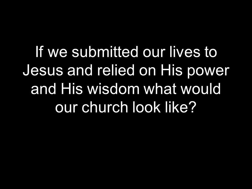 If we submitted our lives to Jesus and relied on His power and His wisdom what would our church look like?