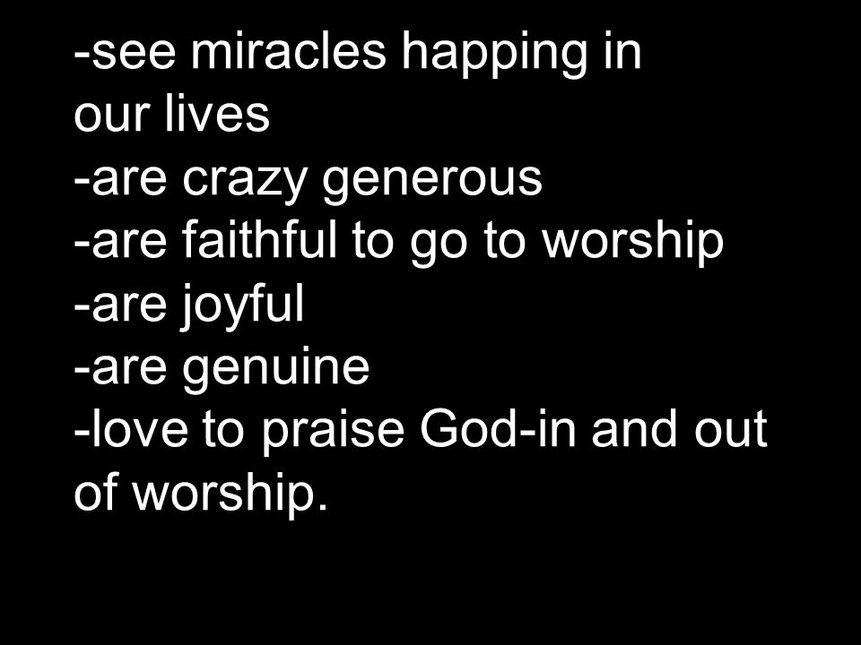 -see miracles happing in our lives -are crazy generous -are faithful to go to worship -are joyful -are genuine -love to praise God-in and out of worsh