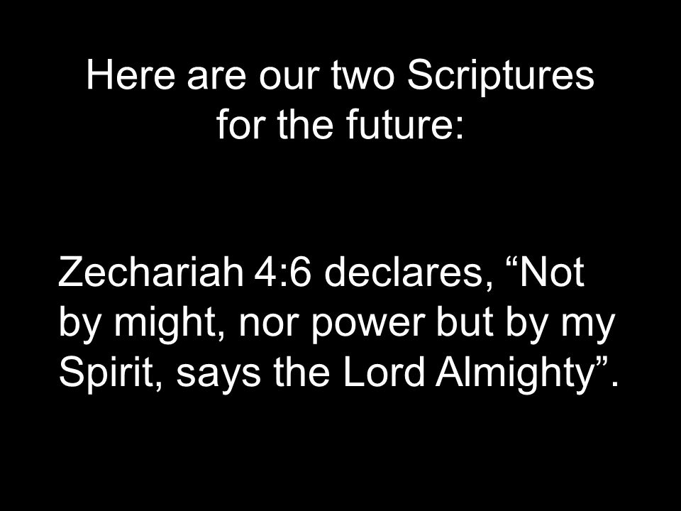 Here are our two Scriptures for the future: Zechariah 4:6 declares, Not by might, nor power but by my Spirit, says the Lord Almighty .