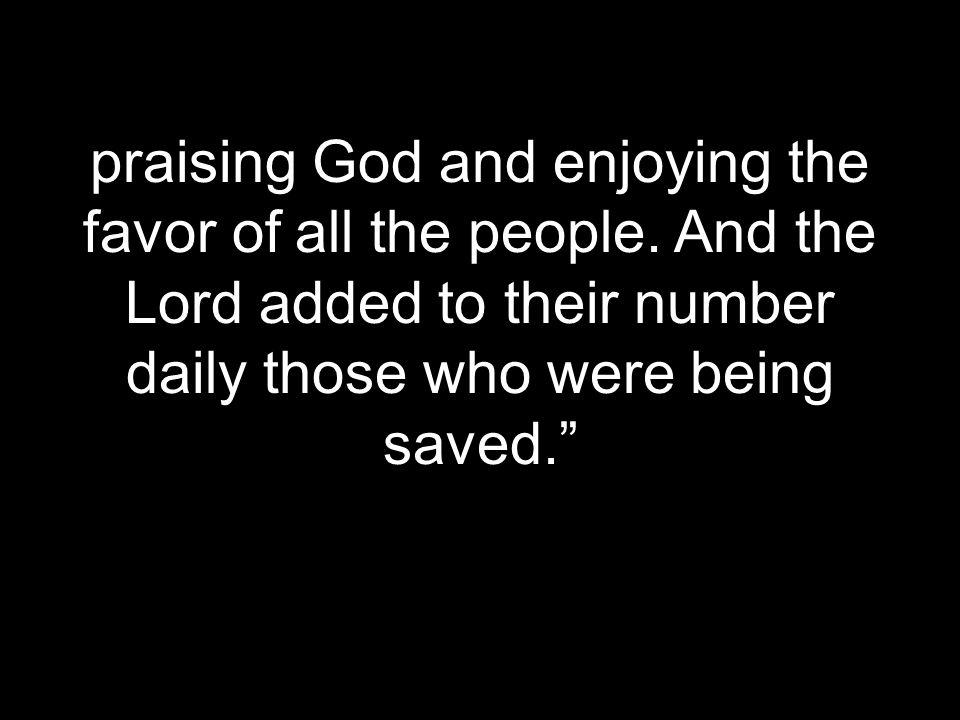 praising God and enjoying the favor of all the people. And the Lord added to their number daily those who were being saved.""