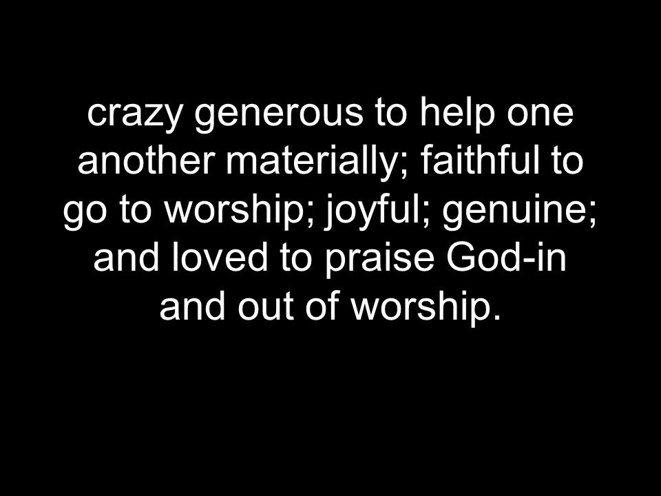 crazy generous to help one another materially; faithful to go to worship; joyful; genuine; and loved to praise God-in and out of worship.