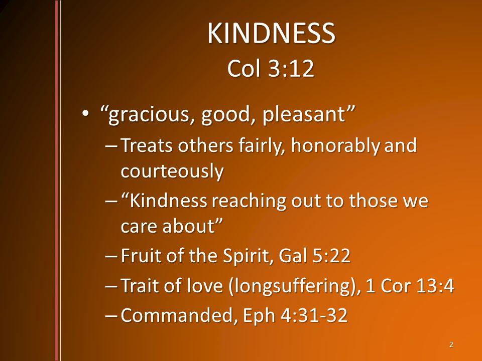 KINDNESS Col 3:12 gracious, good, pleasant gracious, good, pleasant – Treats others fairly, honorably and courteously – Kindness reaching out to those we care about – Fruit of the Spirit, Gal 5:22 – Trait of love (longsuffering), 1 Cor 13:4 – Commanded, Eph 4:31-32 2