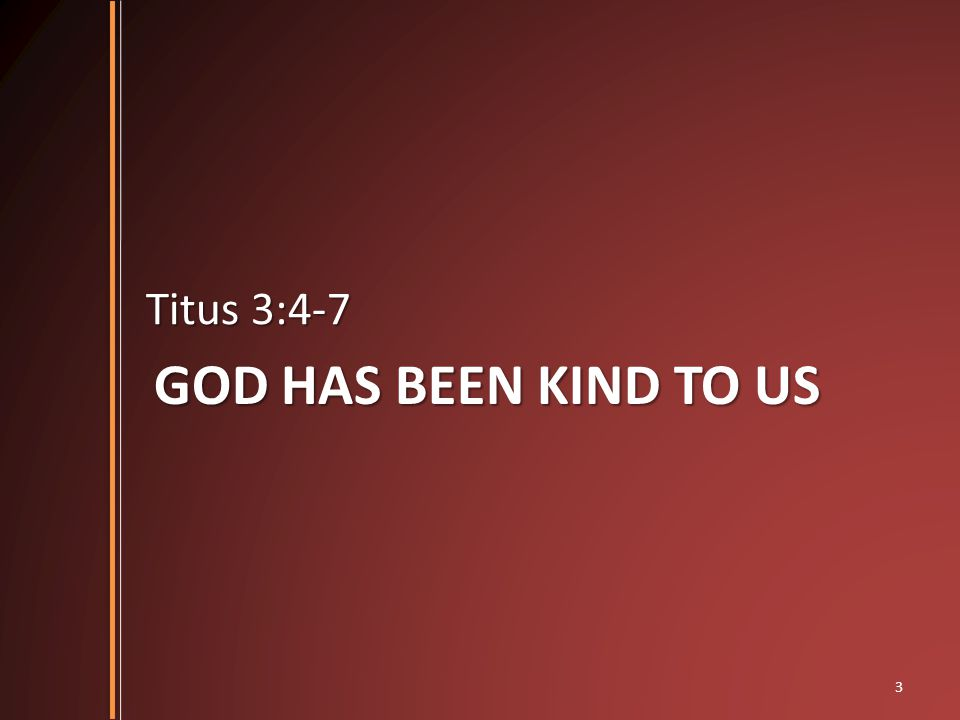GOD HAS BEEN KIND TO US Titus 3:4-7 3
