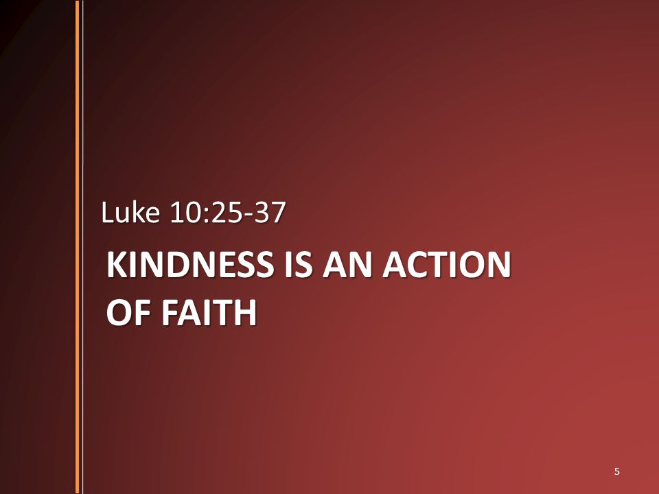 KINDNESS IS AN ACTION OF FAITH Luke 10:25-37 5