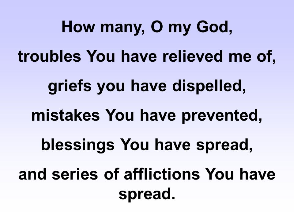 How many, O my God, troubles You have relieved me of, griefs you have dispelled, mistakes You have prevented, blessings You have spread, and series of
