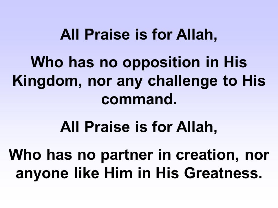 All Praise is for Allah, Who has no opposition in His Kingdom, nor any challenge to His command. All Praise is for Allah, Who has no partner in creati