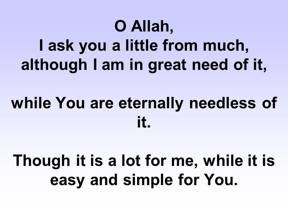 O Allah, I ask you a little from much, although I am in great need of it, while You are eternally needless of it. Though it is a lot for me, while it