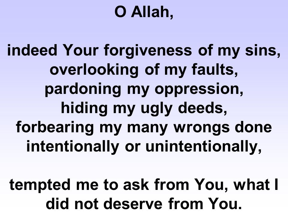O Allah, indeed Your forgiveness of my sins, overlooking of my faults, pardoning my oppression, hiding my ugly deeds, forbearing my many wrongs done i