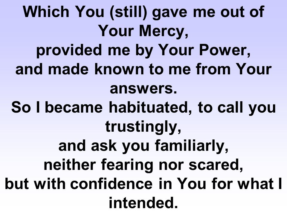Which You (still) gave me out of Your Mercy, provided me by Your Power, and made known to me from Your answers. So I became habituated, to call you tr