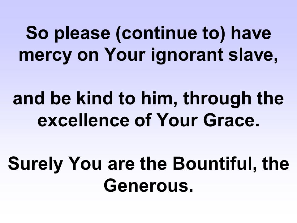 So please (continue to) have mercy on Your ignorant slave, and be kind to him, through the excellence of Your Grace. Surely You are the Bountiful, the
