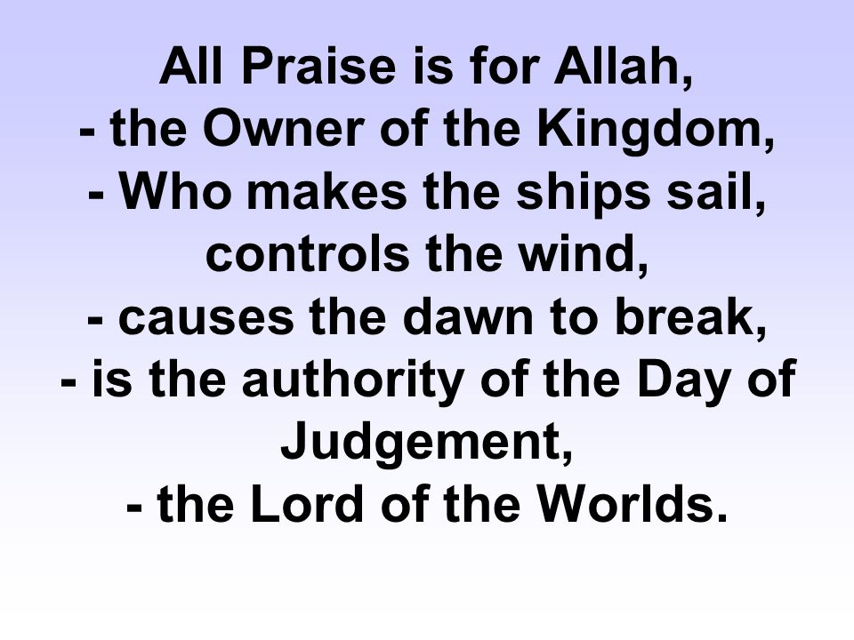 All Praise is for Allah, - the Owner of the Kingdom, - Who makes the ships sail, controls the wind, - causes the dawn to break, - is the authority of