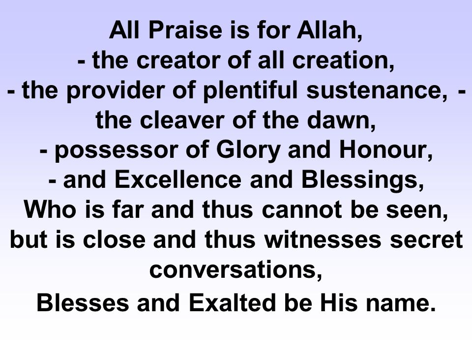 All Praise is for Allah, - the creator of all creation, - the provider of plentiful sustenance, - the cleaver of the dawn, - possessor of Glory and Ho