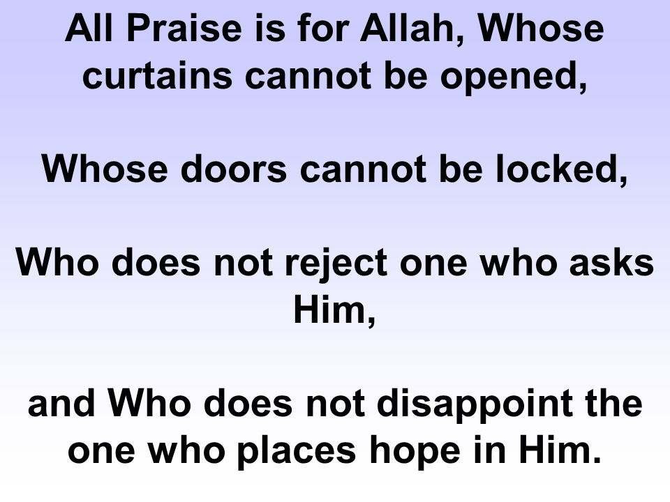 All Praise is for Allah, Whose curtains cannot be opened, Whose doors cannot be locked, Who does not reject one who asks Him, and Who does not disappo