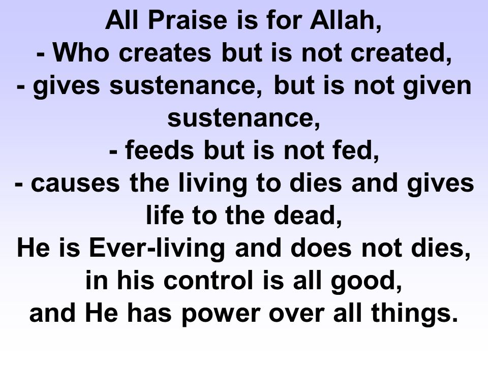 All Praise is for Allah, - Who creates but is not created, - gives sustenance, but is not given sustenance, - feeds but is not fed, - causes the livin