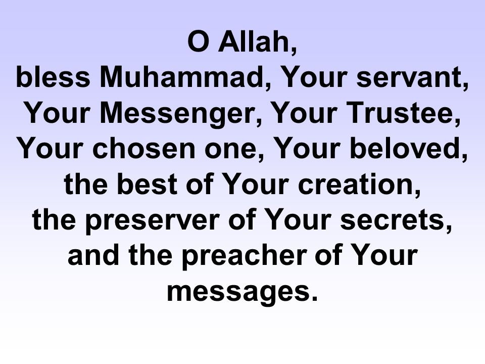 O Allah, bless Muhammad, Your servant, Your Messenger, Your Trustee, Your chosen one, Your beloved, the best of Your creation, the preserver of Your s