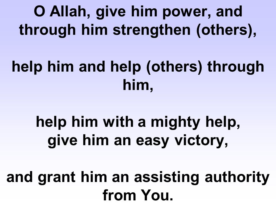 O Allah, give him power, and through him strengthen (others), help him and help (others) through him, help him with a mighty help, give him an easy vi
