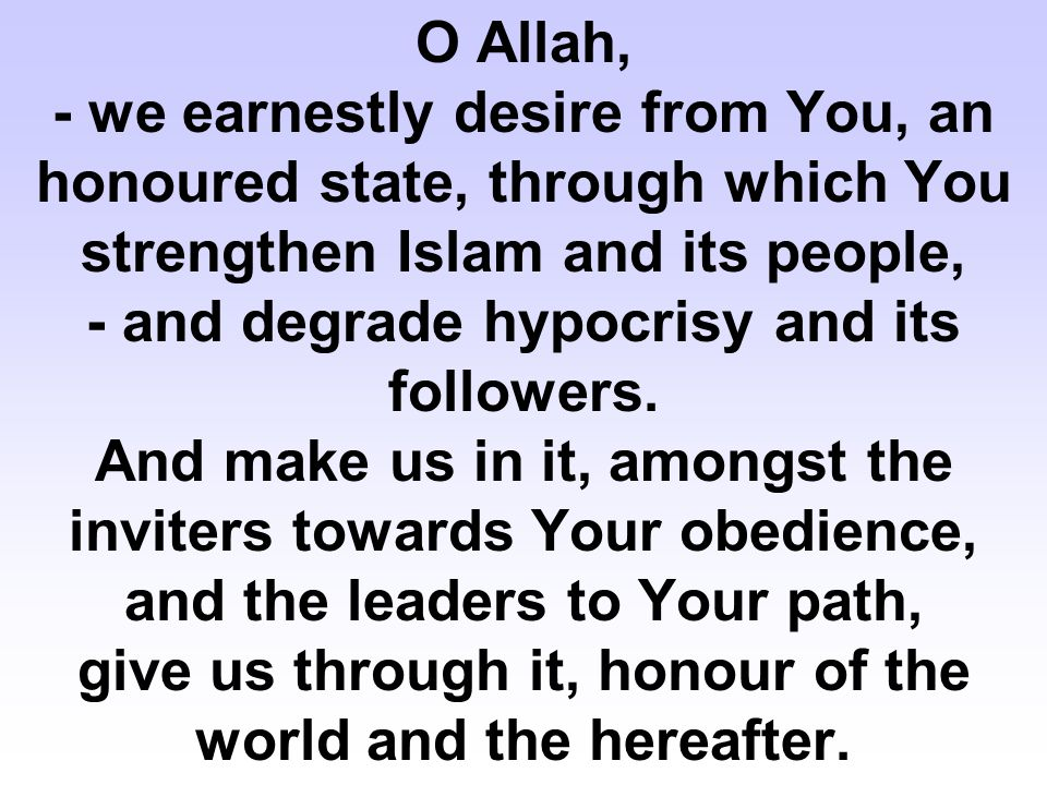 O Allah, - we earnestly desire from You, an honoured state, through which You strengthen Islam and its people, - and degrade hypocrisy and its followe