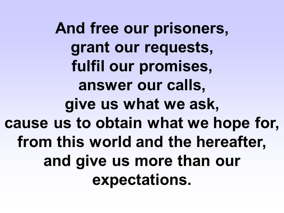 And free our prisoners, grant our requests, fulfil our promises, answer our calls, give us what we ask, cause us to obtain what we hope for, from this