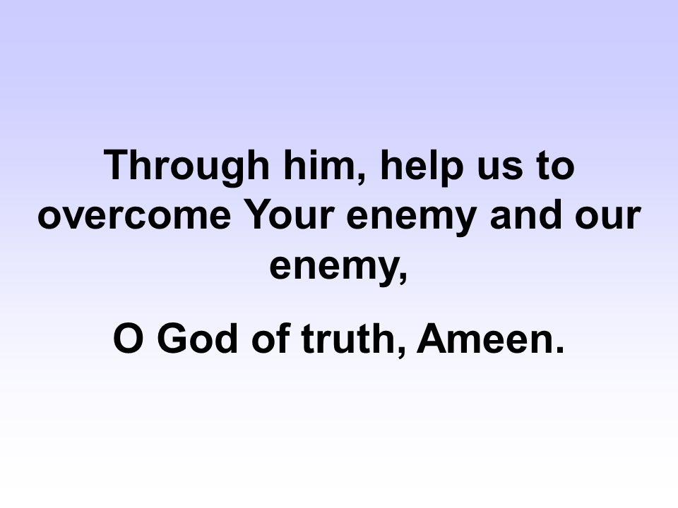 Through him, help us to overcome Your enemy and our enemy, O God of truth, Ameen.