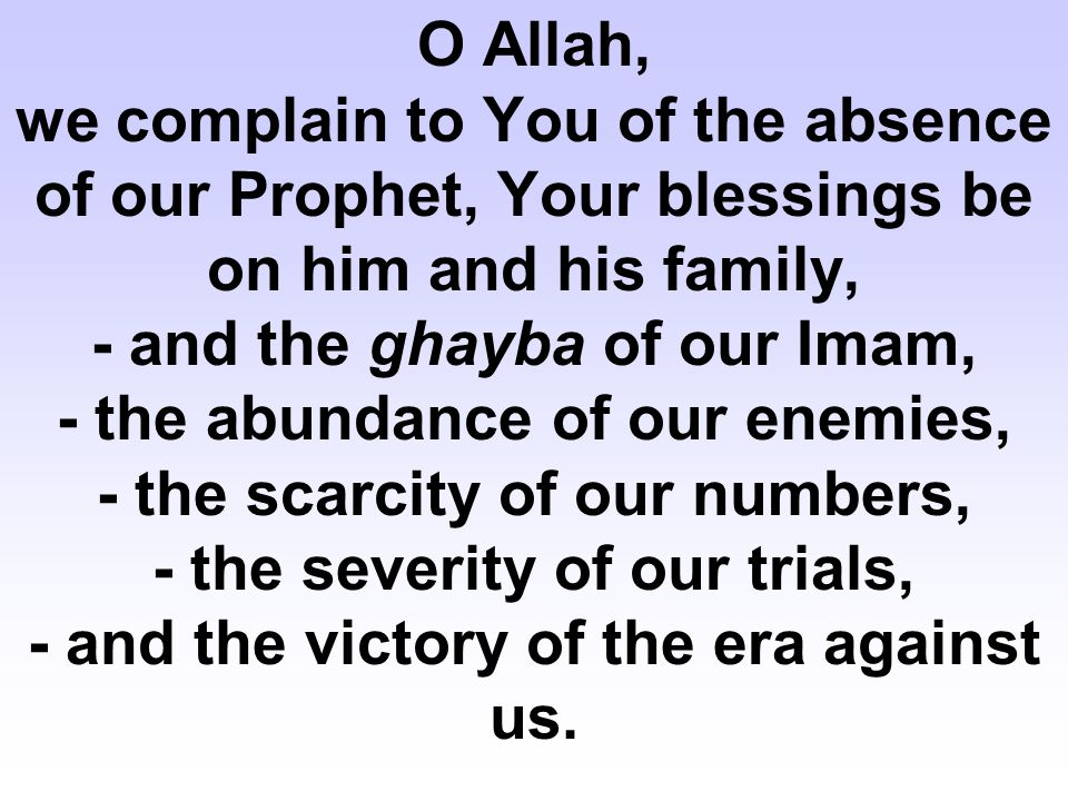 O Allah, we complain to You of the absence of our Prophet, Your blessings be on him and his family, - and the ghayba of our Imam, - the abundance of o