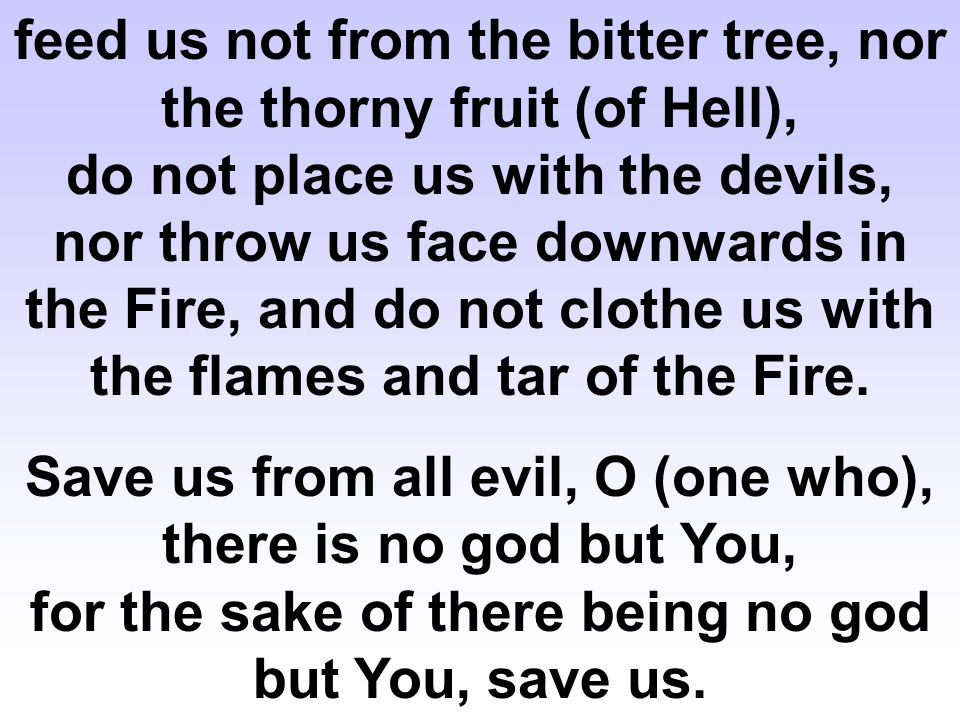 feed us not from the bitter tree, nor the thorny fruit (of Hell), do not place us with the devils, nor throw us face downwards in the Fire, and do not