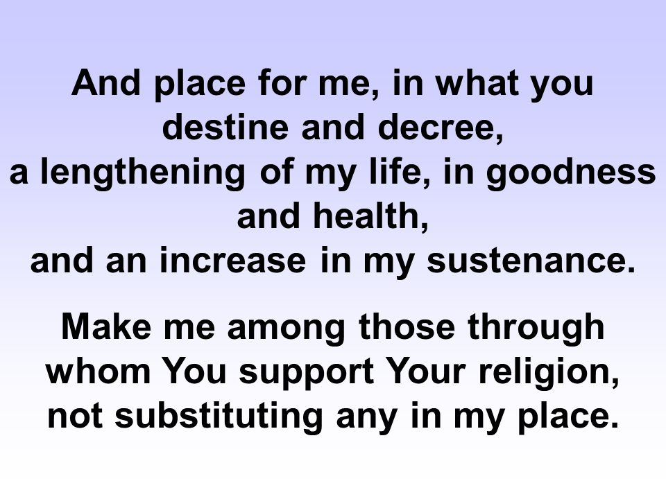 And place for me, in what you destine and decree, a lengthening of my life, in goodness and health, and an increase in my sustenance. Make me among th