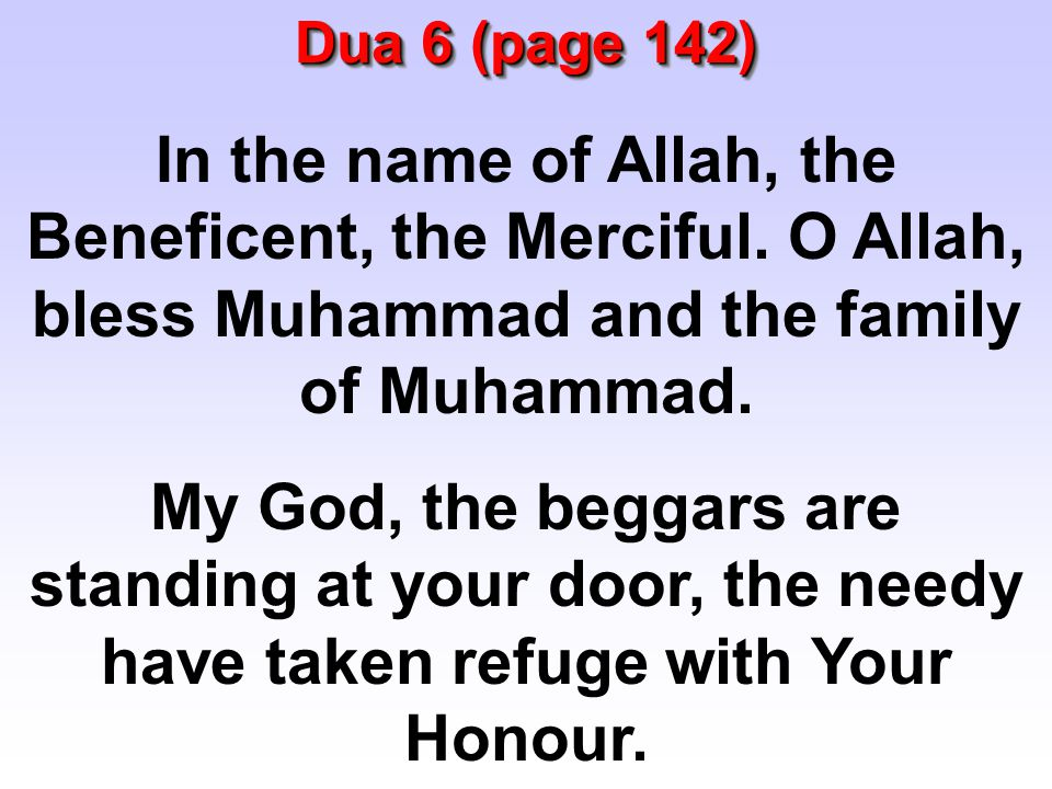 In the name of Allah, the Beneficent, the Merciful. O Allah, bless Muhammad and the family of Muhammad. My God, the beggars are standing at your door,