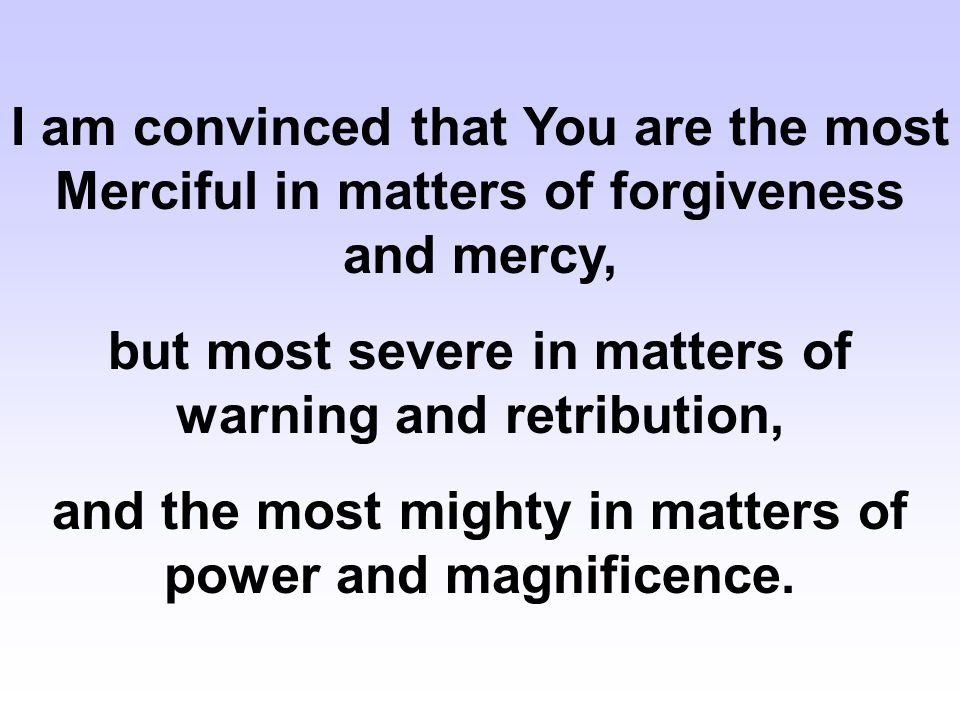 I am convinced that You are the most Merciful in matters of forgiveness and mercy, but most severe in matters of warning and retribution, and the most