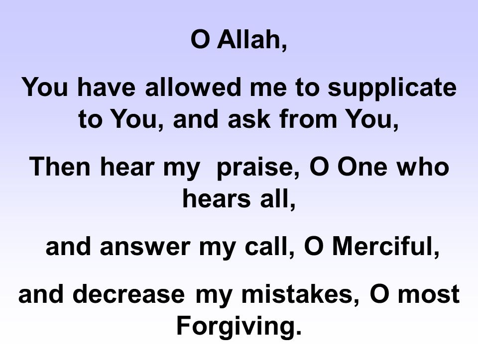 All Praise is for Allah, - Who crushes the tyrants, - annihilates the oppressors, - watches over the runaways, - punishes the oppressors, - assists those who cry for help, - grants the requests of the beseechers, - and is the confidence of the believers.