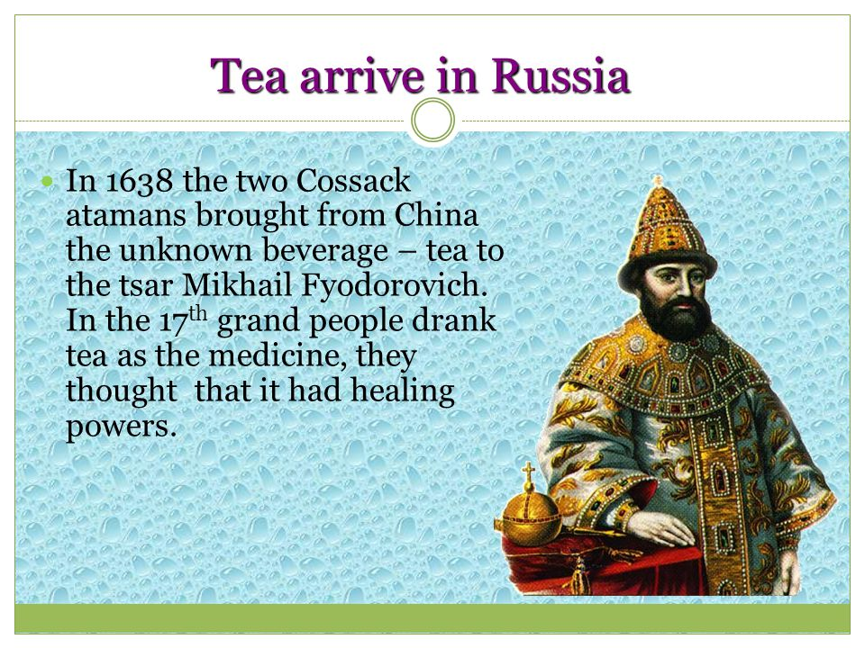 Tea arrive in Russia In 1638 the two Cossack atamans brought from China the unknown beverage – tea to the tsar Mikhail Fyodorovich. In the 17 th grand