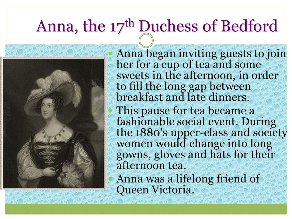 Anna, the 17 th Duchess of Bedford Anna began inviting guests to join her for a cup of tea and some sweets in the afternoon, in order to fill the long gap between breakfast and late dinners.