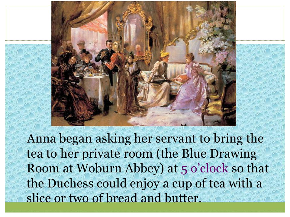 Anna began asking her servant to bring the tea to her private room (the Blue Drawing Room at Woburn Abbey) at 5 o'clock so that the Duchess could enjoy a cup of tea with a slice or two of bread and butter.