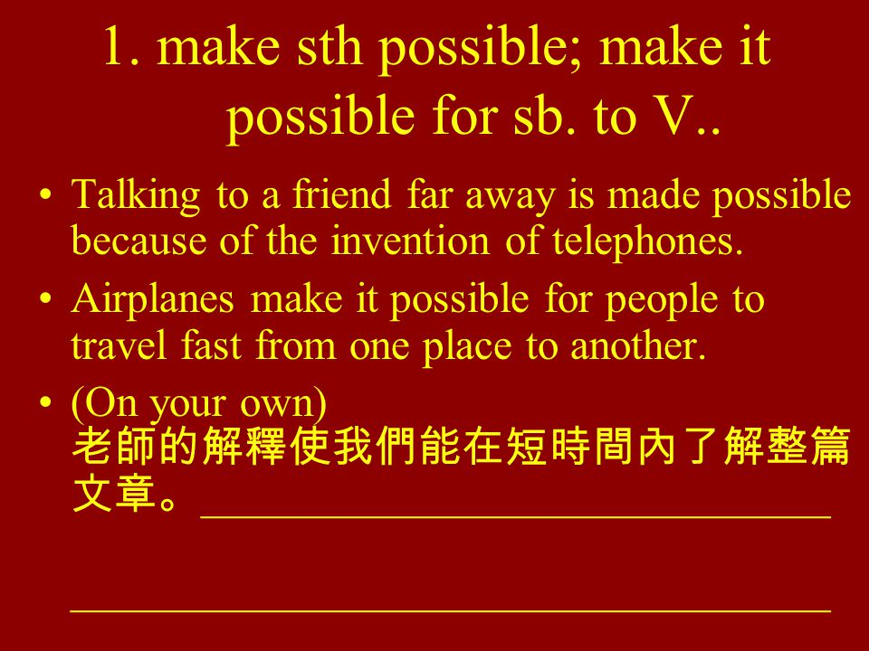1. make sth possible; make it possible for sb. to V.. Talking to a friend far away is made possible because of the invention of telephones. Airplanes