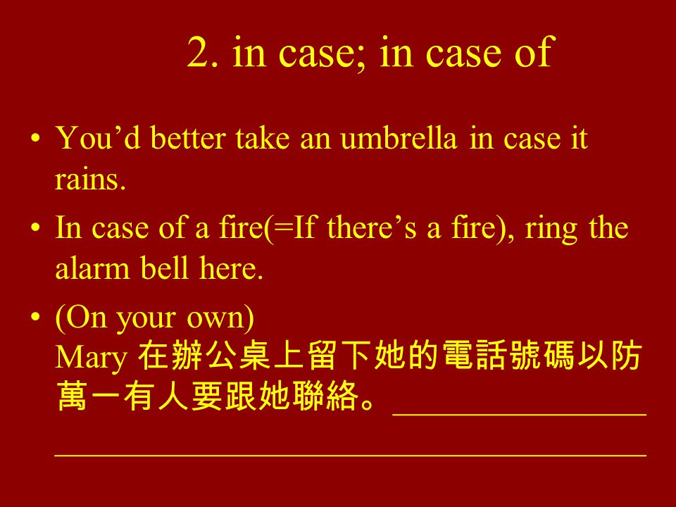 2. in case; in case of You'd better take an umbrella in case it rains.