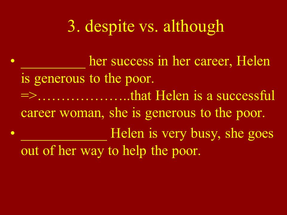 3. despite vs. although _________ her success in her career, Helen is generous to the poor.