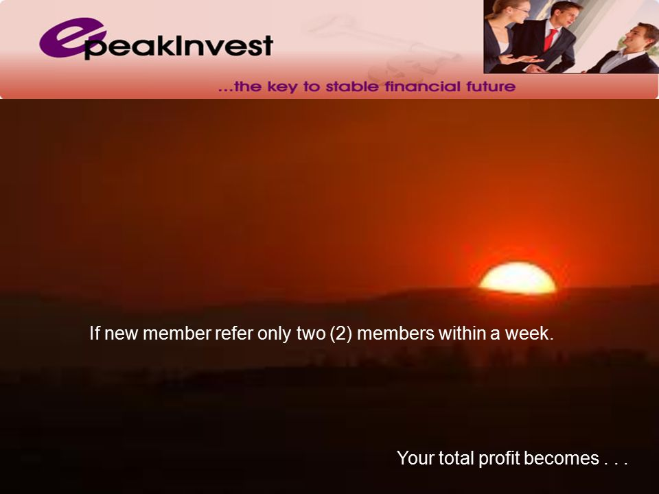 Your total profit becomes... If new member refer only two (2) members within a week.