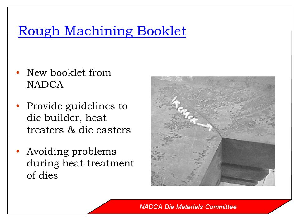 NADCA Die Materials Committee Rough Machining Booklet New booklet from NADCA Provide guidelines to die builder, heat treaters & die casters Avoiding problems during heat treatment of dies