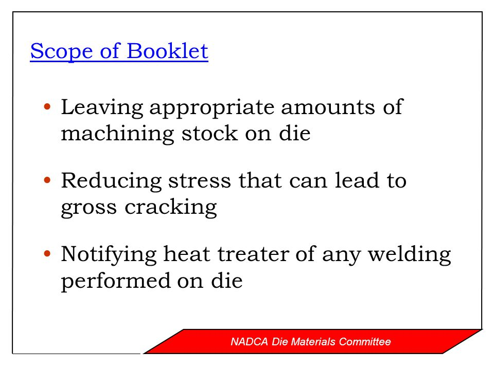 NADCA Die Materials Committee Scope of Booklet Leaving appropriate amounts of machining stock on die Reducing stress that can lead to gross cracking Notifying heat treater of any welding performed on die