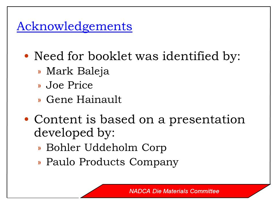 NADCA Die Materials Committee Acknowledgements Need for booklet was identified by: »Mark Baleja »Joe Price »Gene Hainault Content is based on a presentation developed by: »Bohler Uddeholm Corp »Paulo Products Company