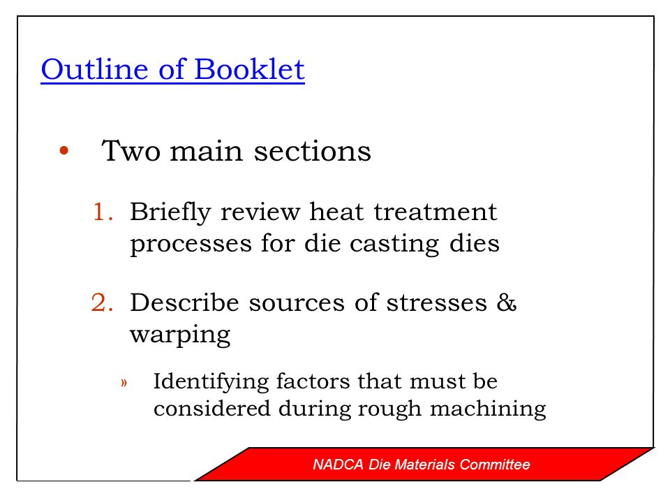 NADCA Die Materials Committee Outline of Booklet Two main sections 1.Briefly review heat treatment processes for die casting dies 2.Describe sources of stresses & warping »Identifying factors that must be considered during rough machining